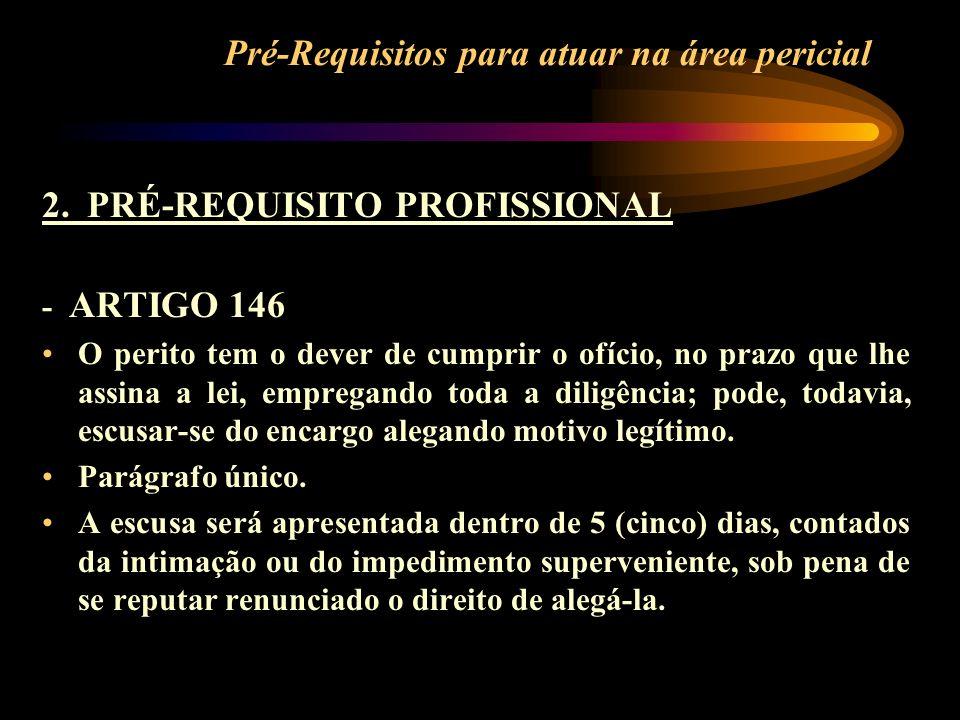 Pré-Requisitos para atuar na área pericial 2. PRÉ-REQUISITO PROFISSIONAL - ARTIGO 146 O perito tem o dever de cumprir o ofício, no prazo que lhe assin
