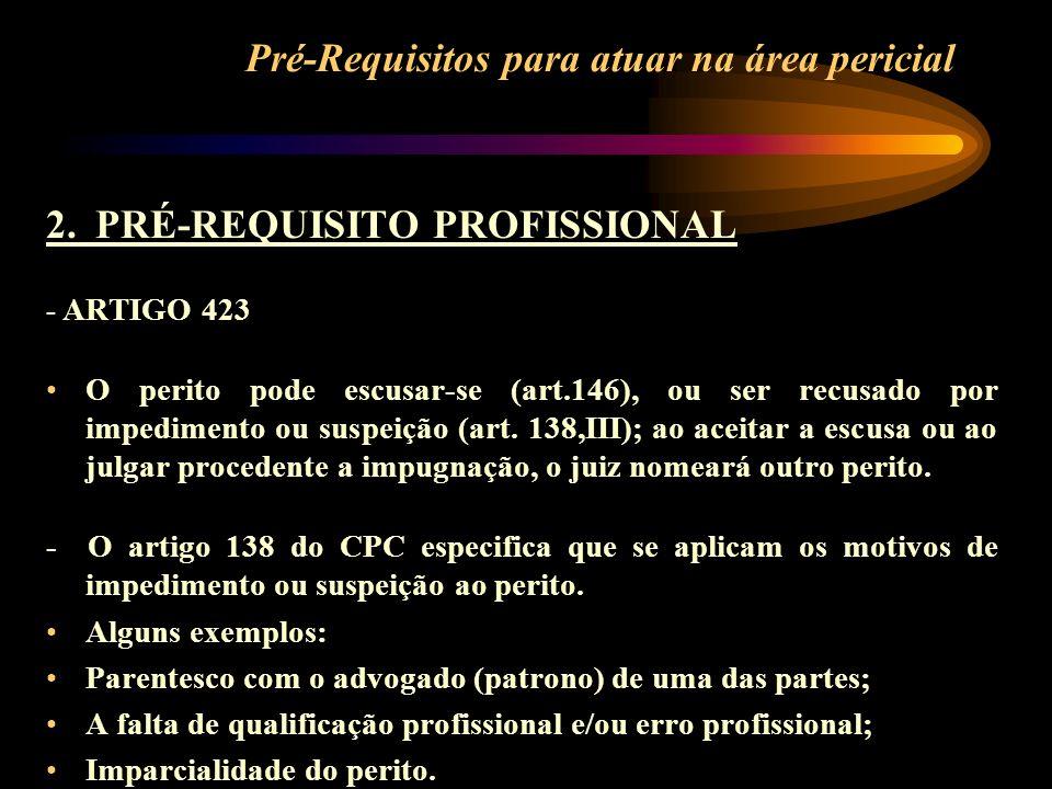 Pré-Requisitos para atuar na área pericial 2. PRÉ-REQUISITO PROFISSIONAL - ARTIGO 423 O perito pode escusar-se (art.146), ou ser recusado por impedime