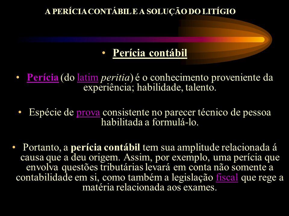 A PERÍCIA CONTÁBIL E A SOLUÇÃO DO LITÍGIO Perícia contábil Perícia (do latim peritia) é o conhecimento proveniente da experiência; habilidade, talento
