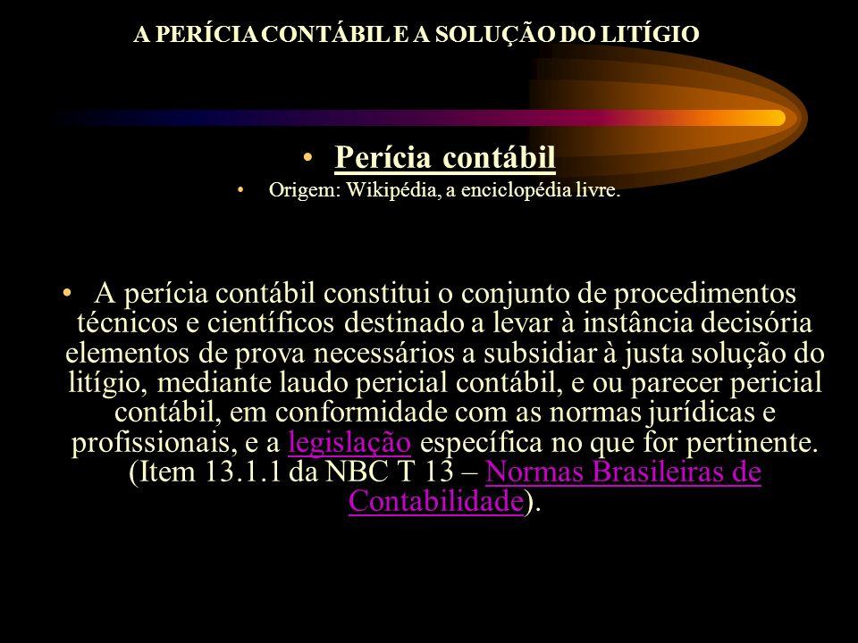 A PERÍCIA CONTÁBIL E A SOLUÇÃO DO LITÍGIO Perícia contábil Origem: Wikipédia, a enciclopédia livre. A perícia contábil constitui o conjunto de procedi