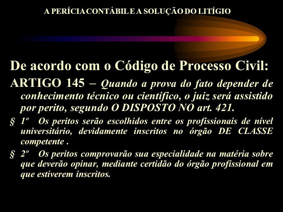 De acordo com o Código de Processo Civil: ARTIGO 145 – Quando a prova do fato depender de conhecimento técnico ou científico, o juiz será assistido po
