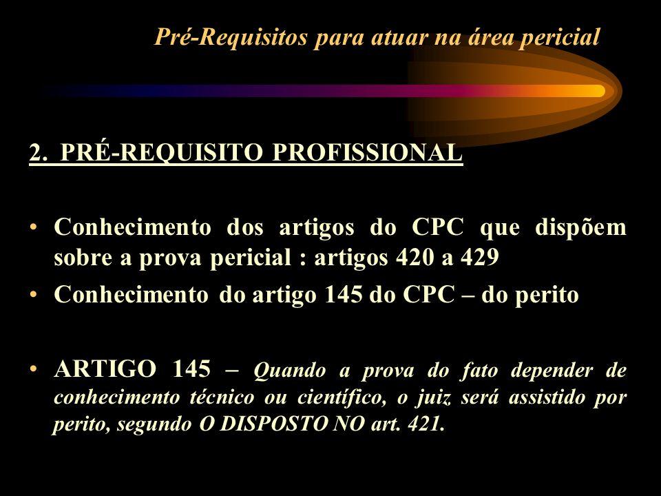 Pré-Requisitos para atuar na área pericial 2. PRÉ-REQUISITO PROFISSIONAL Conhecimento dos artigos do CPC que dispõem sobre a prova pericial : artigos