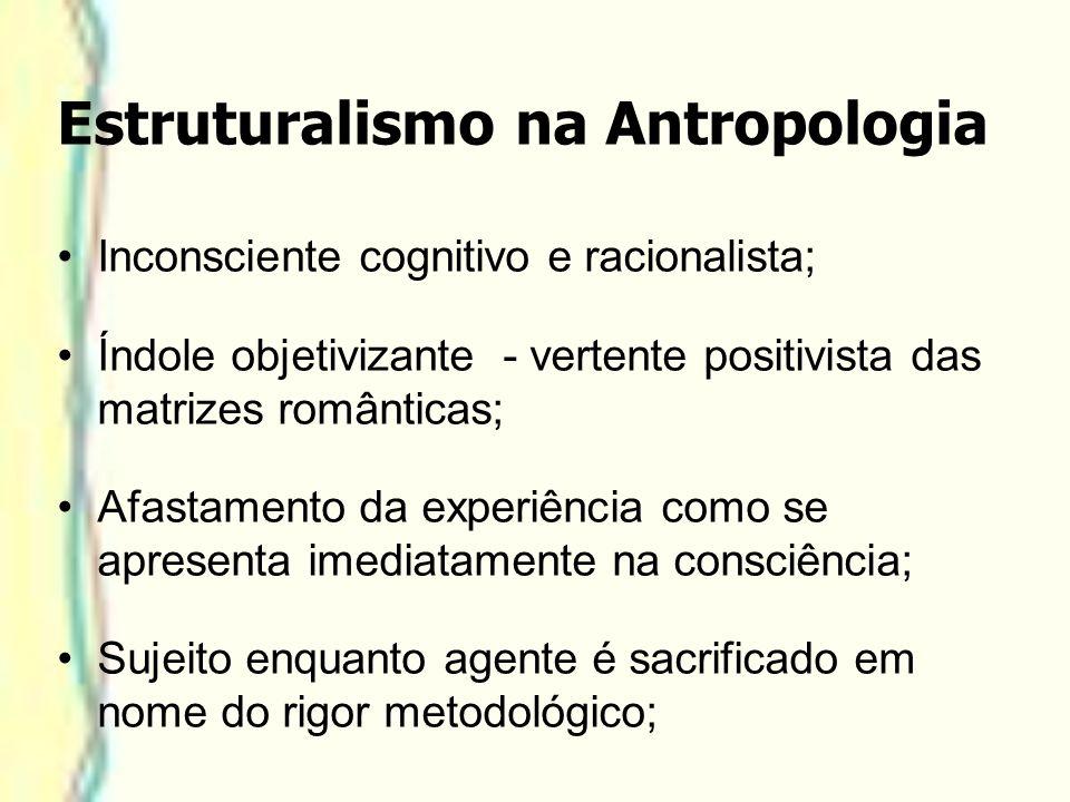 Estruturalismo na Antropologia Inconsciente cognitivo e racionalista; Índole objetivizante - vertente positivista das matrizes românticas; Afastamento