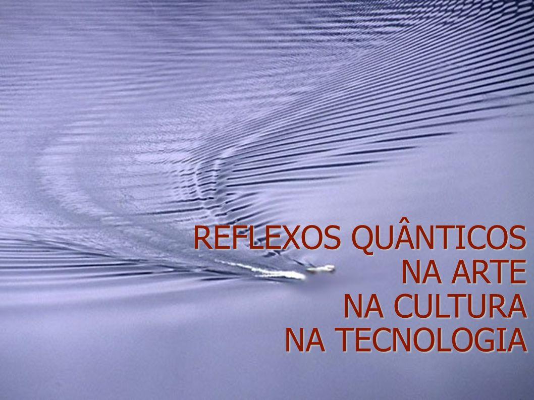 REFLEXOS QUÂNTICOS NA ARTE NA CULTURA NA TECNOLOGIA