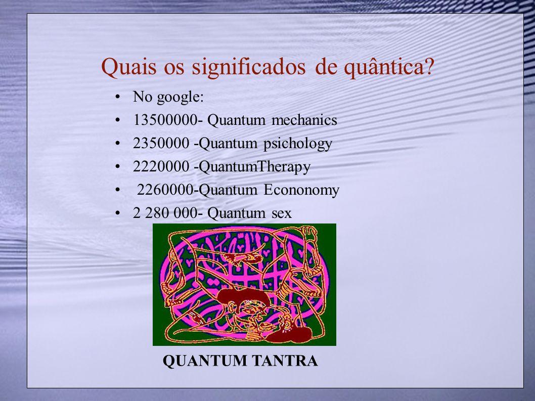 Quais os significados de quântica? No google: 13500000- Quantum mechanics 2350000 -Quantum psichology 2220000 -QuantumTherapy 2260000-Quantum Econonom