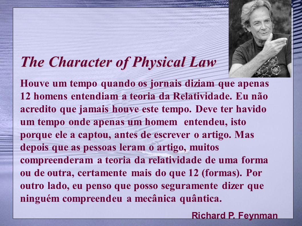 The Character of Physical Law Houve um tempo quando os jornais diziam que apenas 12 homens entendiam a teoria da Relatividade. Eu não acredito que jam