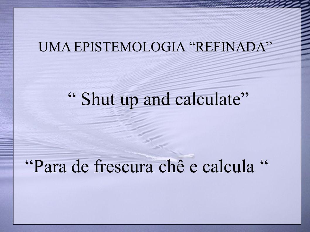 UMA EPISTEMOLOGIA REFINADA Shut up and calculate Para de frescura chê e calcula
