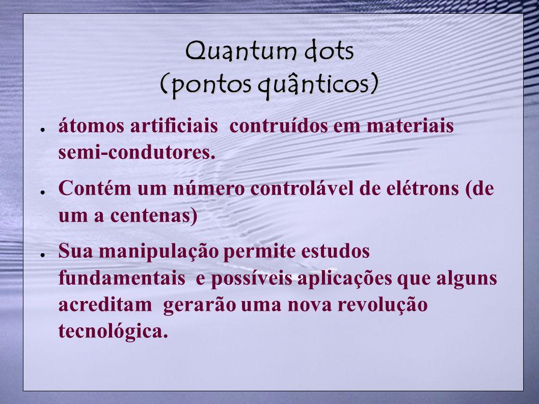 Quantum dots (pontos quânticos) átomos artificiais contruídos em materiais semi-condutores. Contém um número controlável de elétrons (de um a centenas