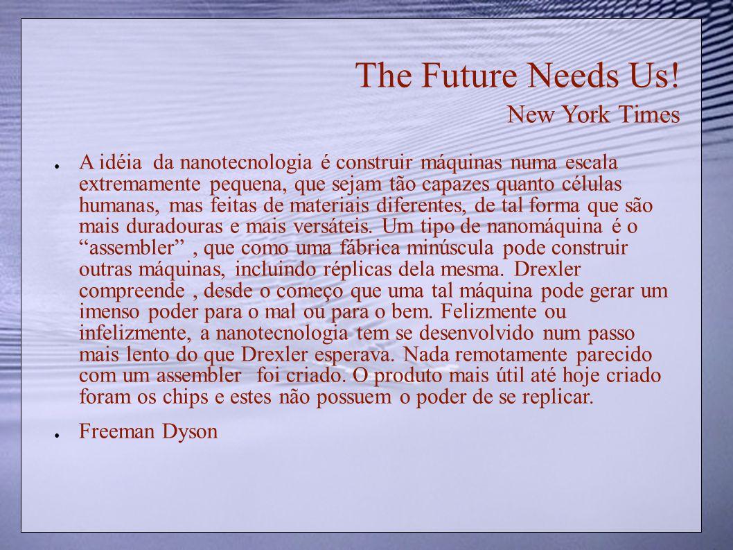 The Future Needs Us! New York Times A idéia da nanotecnologia é construir máquinas numa escala extremamente pequena, que sejam tão capazes quanto célu