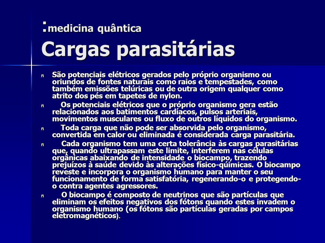: medicina quântica Cargas parasitárias n São potenciais elétricos gerados pelo próprio organismo ou oriundos de fontes naturais como raios e tempesta