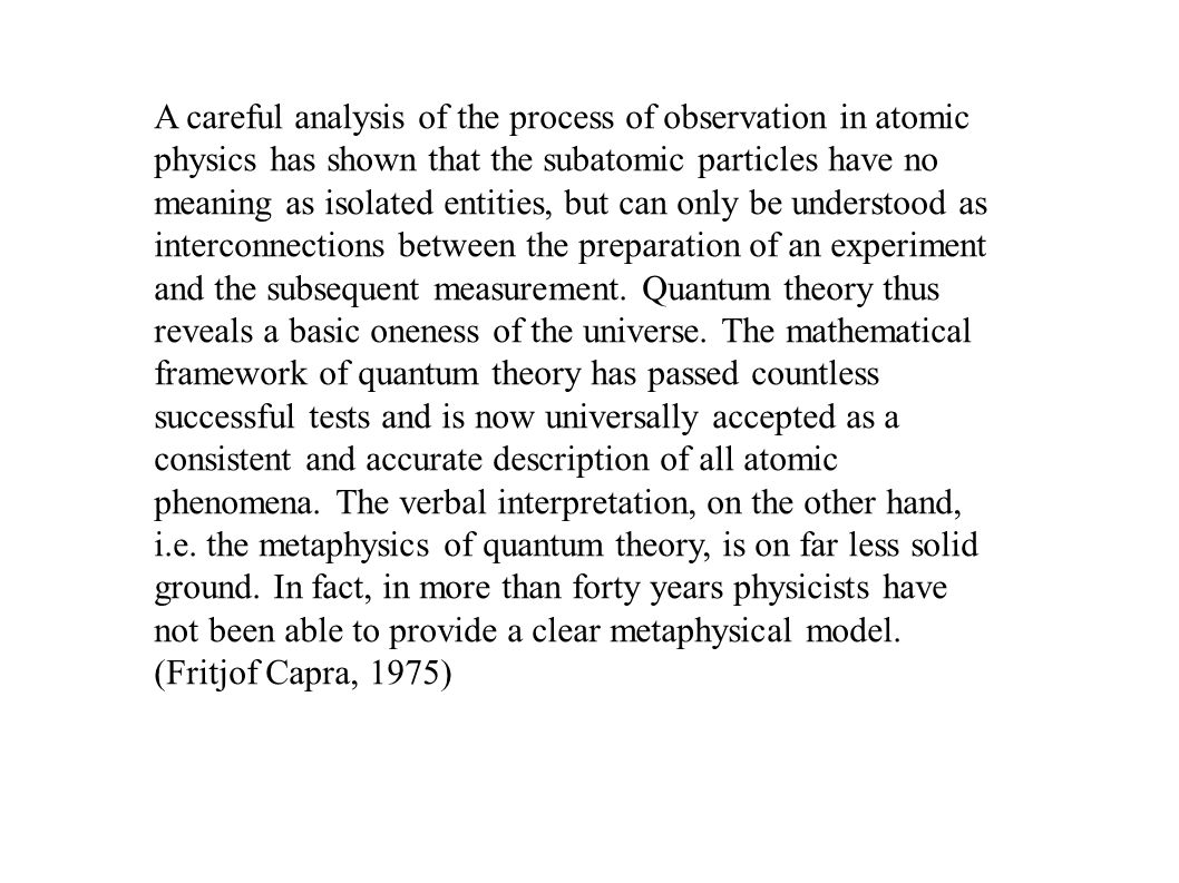 A careful analysis of the process of observation in atomic physics has shown that the subatomic particles have no meaning as isolated entities, but ca