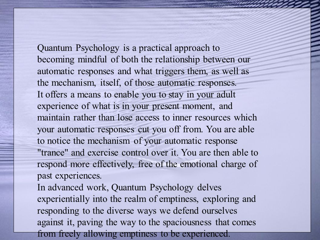 Quantum Psychology is a practical approach to becoming mindful of both the relationship between our automatic responses and what triggers them, as wel
