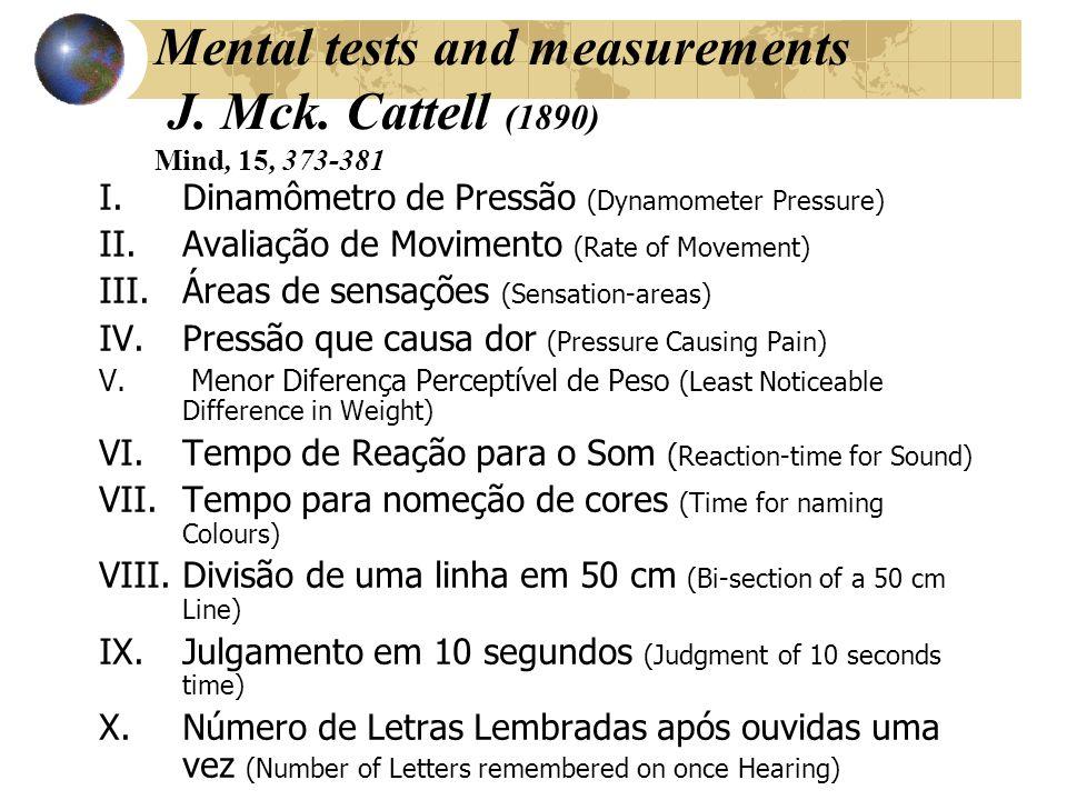 Mental tests and measurements J. Mck. Cattell (1890) Mind, 15, 373-381 I.Dinamômetro de Pressão (Dynamometer Pressure) II.Avaliação de Movimento (Rate