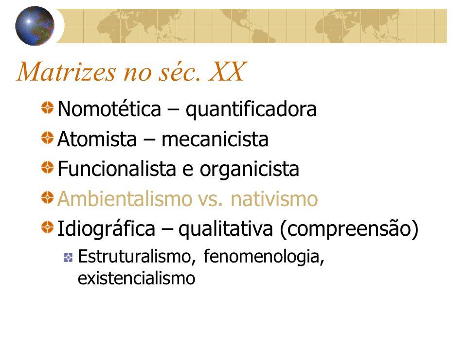 Matrizes no séc. XX Nomotética – quantificadora Atomista – mecanicista Funcionalista e organicista Ambientalismo vs. nativismo Idiográfica – qualitati