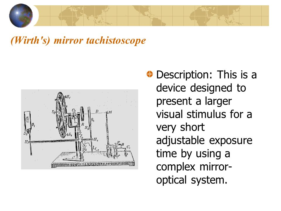 (Wirth's) mirror tachistoscope Description: This is a device designed to present a larger visual stimulus for a very short adjustable exposure time by