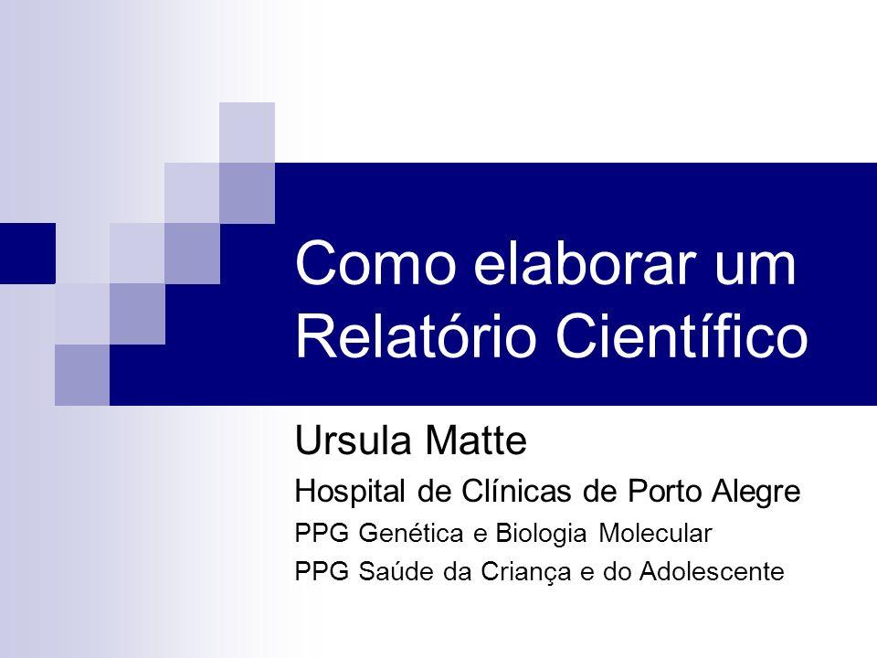 Como elaborar um Relatório Científico Ursula Matte Hospital de Clínicas de Porto Alegre PPG Genética e Biologia Molecular PPG Saúde da Criança e do Ad