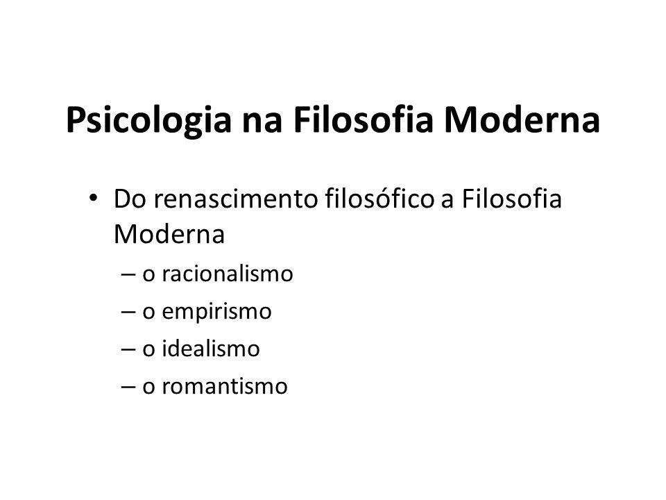 Psicologia na Filosofia Moderna Do renascimento filosófico a Filosofia Moderna – o racionalismo – o empirismo – o idealismo – o romantismo