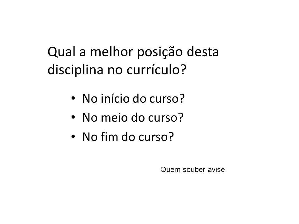 Qual a melhor posição desta disciplina no currículo? No início do curso? No meio do curso? No fim do curso? Quem souber avise