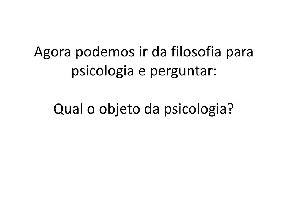 Agora podemos ir da filosofia para psicologia e perguntar: Qual o objeto da psicologia?