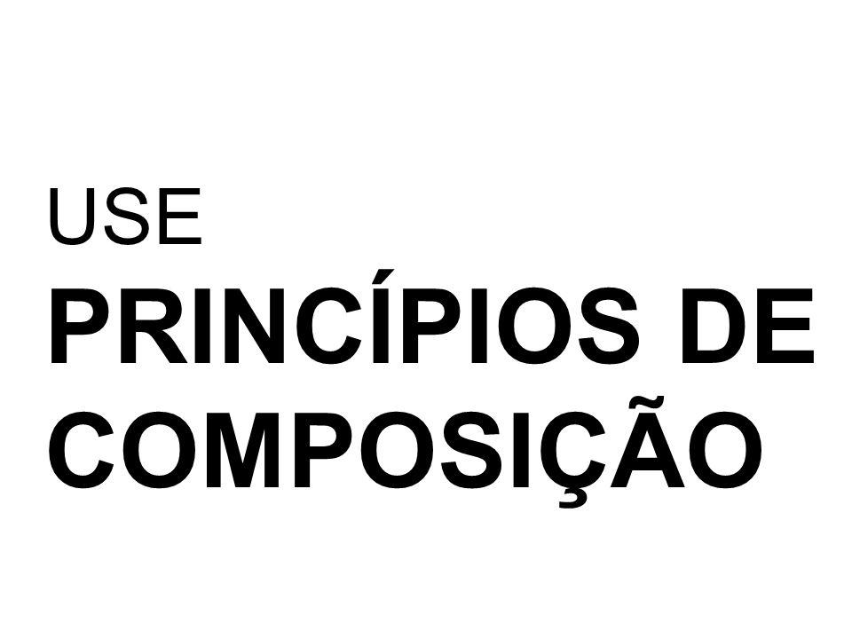 USE PRINCÍPIOS DE COMPOSIÇÃO