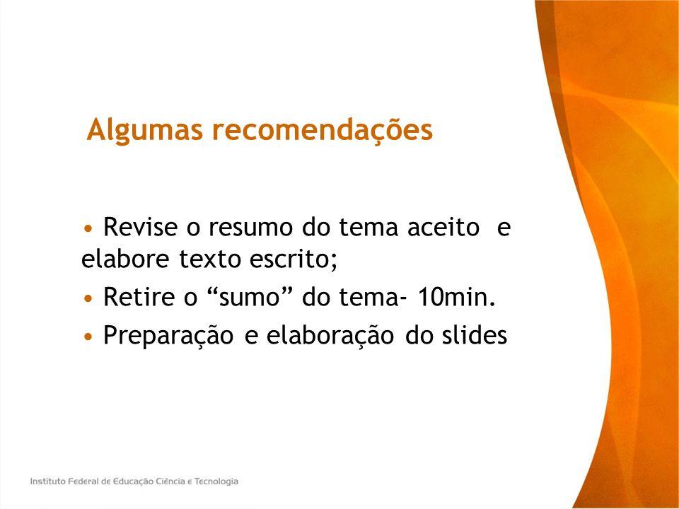 Algumas recomendações Revise o resumo do tema aceito e elabore texto escrito; Retire o sumo do tema- 10min. Preparação e elaboração do slides