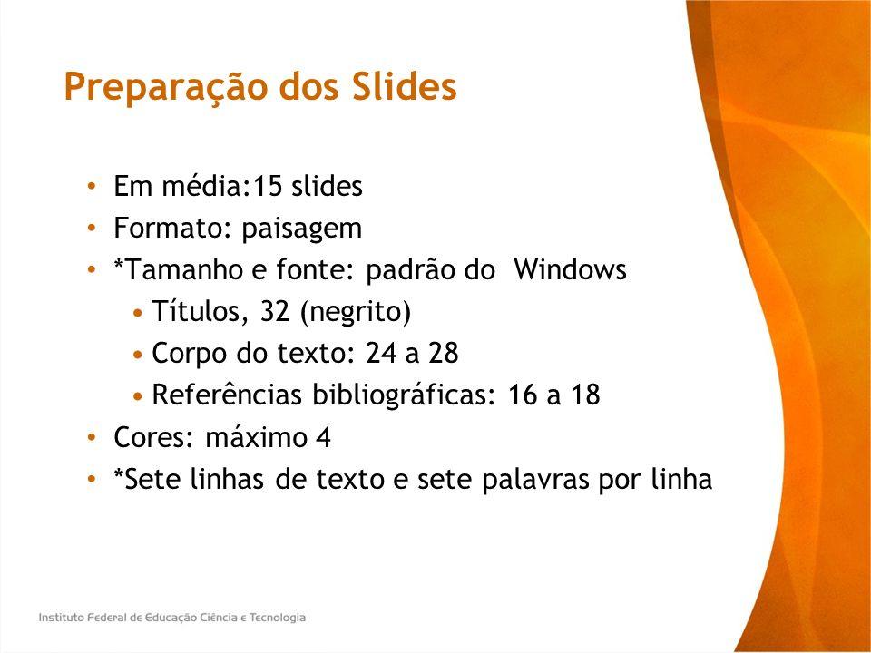 Preparação dos Slides Em média:15 slides Formato: paisagem *Tamanho e fonte: padrão do Windows Títulos, 32 (negrito) Corpo do texto: 24 a 28 Referênci