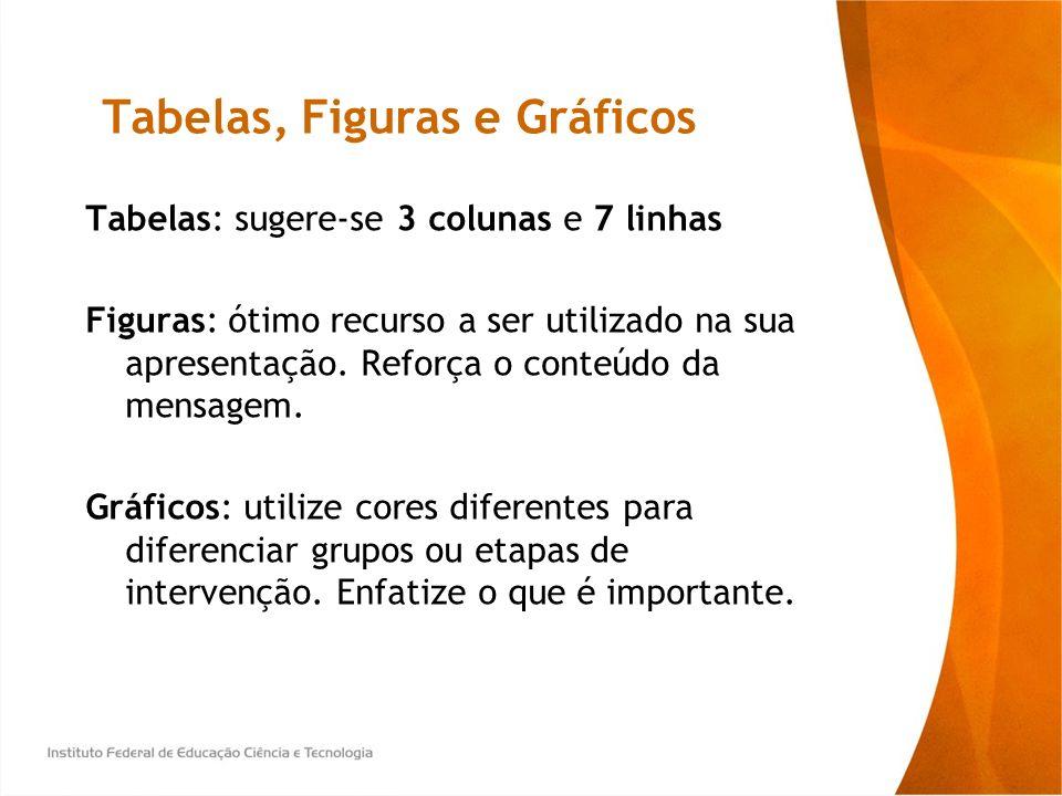 Tabelas, Figuras e Gráficos Tabelas: sugere-se 3 colunas e 7 linhas Figuras: ótimo recurso a ser utilizado na sua apresentação. Reforça o conteúdo da