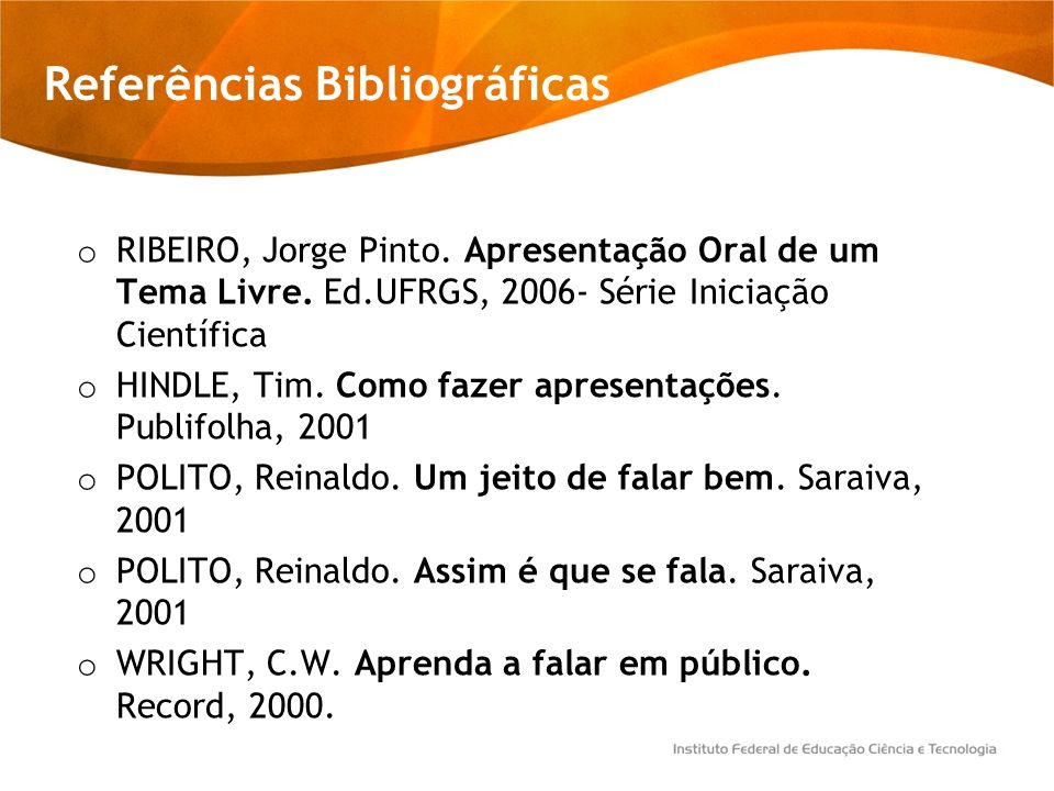 Referências Bibliográficas o RIBEIRO, Jorge Pinto. Apresentação Oral de um Tema Livre. Ed.UFRGS, 2006- Série Iniciação Científica o HINDLE, Tim. Como