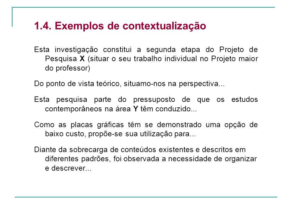1.4. Exemplos de contextualização Esta investigação constitui a segunda etapa do Projeto de Pesquisa X (situar o seu trabalho individual no Projeto ma