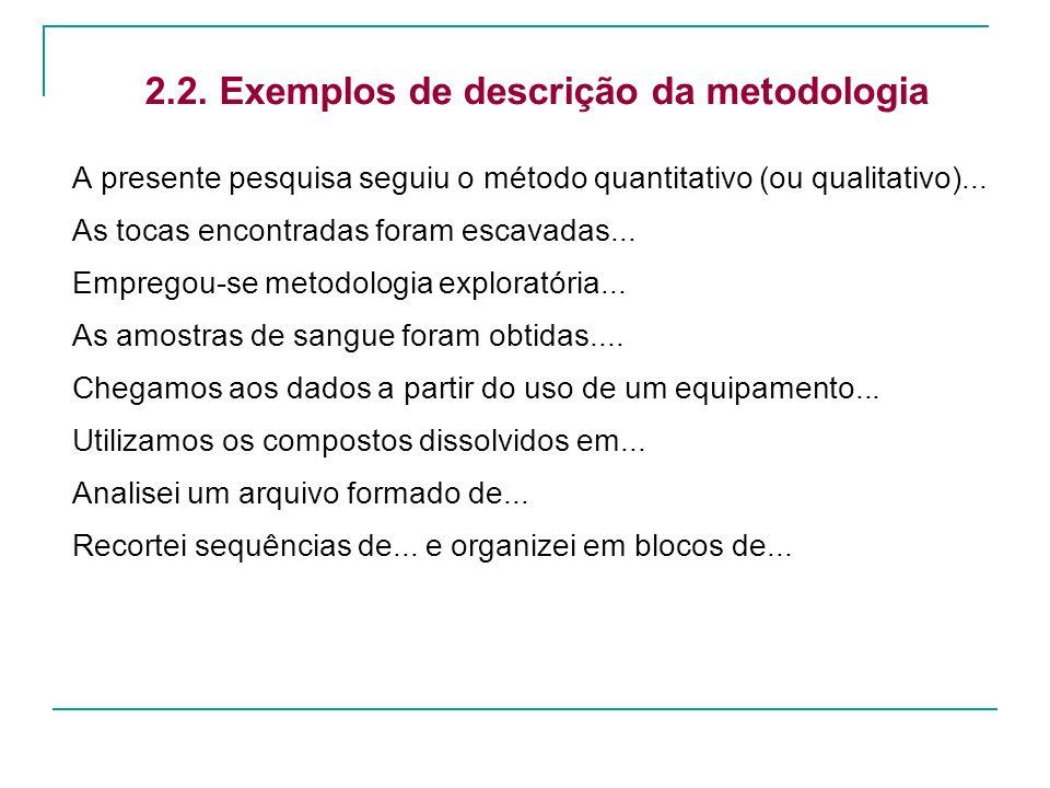 2.2. Exemplos de descrição da metodologia A presente pesquisa seguiu o método quantitativo (ou qualitativo)... As tocas encontradas foram escavadas...