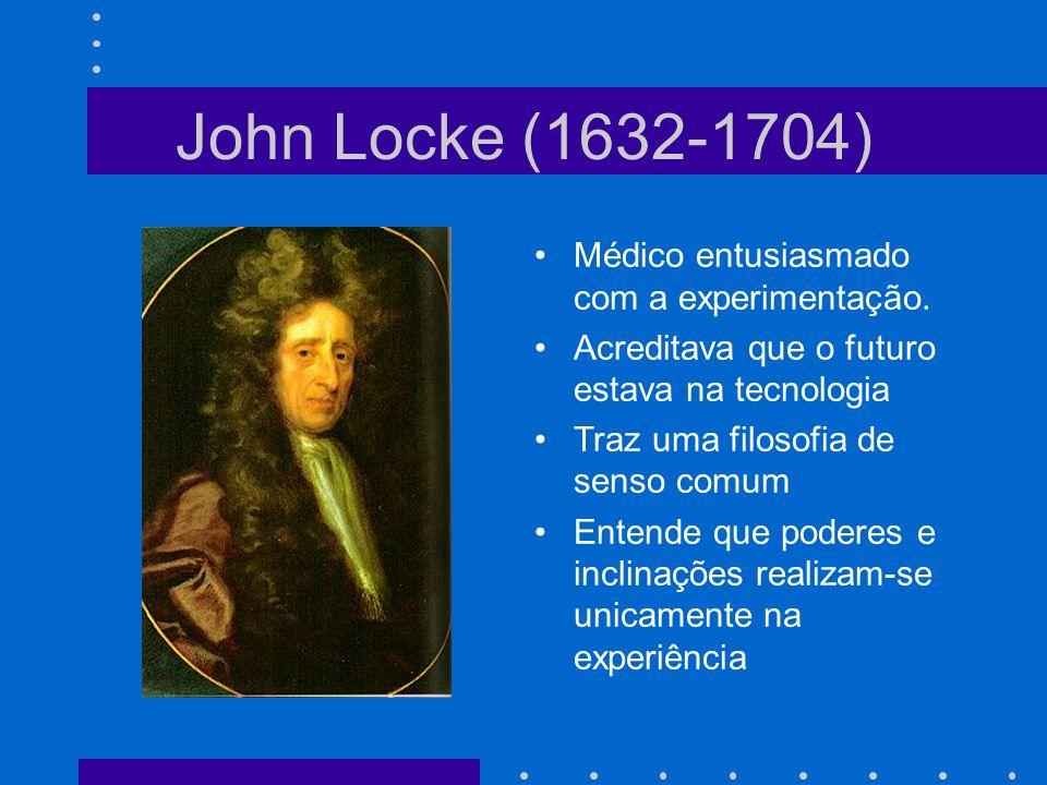 John Locke (1632-1704) Médico entusiasmado com a experimentação. Acreditava que o futuro estava na tecnologia Traz uma filosofia de senso comum Entend