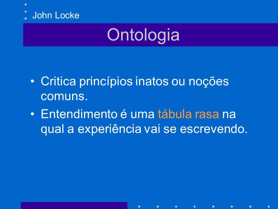 Ontologia Critica princípios inatos ou noções comuns. Entendimento é uma tábula rasa na qual a experiência vai se escrevendo. John Locke