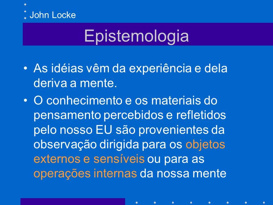 Epistemologia John Locke As idéias vêm da experiência e dela deriva a mente. O conhecimento e os materiais do pensamento percebidos e refletidos pelo