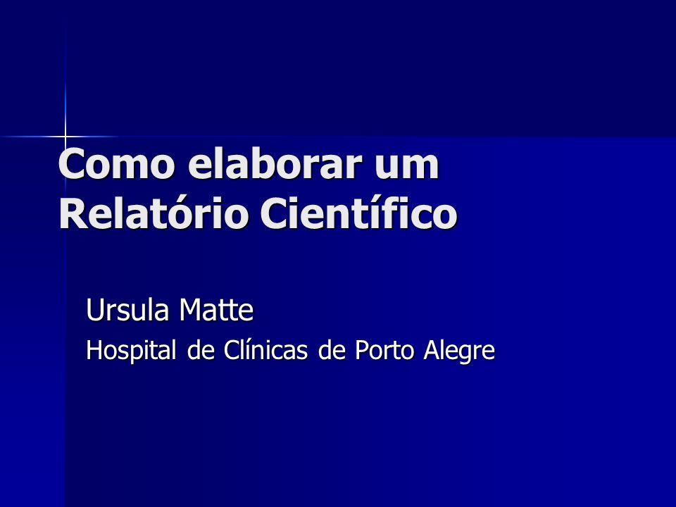Como elaborar um Relatório Científico Ursula Matte Hospital de Clínicas de Porto Alegre