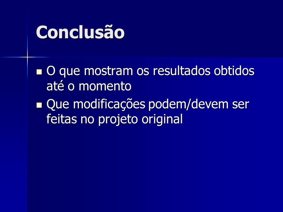 Conclusão O que mostram os resultados obtidos até o momento O que mostram os resultados obtidos até o momento Que modificações podem/devem ser feitas