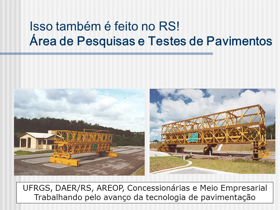 Isso também é feito no RS! Área de Pesquisas e Testes de Pavimentos UFRGS, DAER/RS, AREOP, Concessionárias e Meio Empresarial Trabalhando pelo avanço