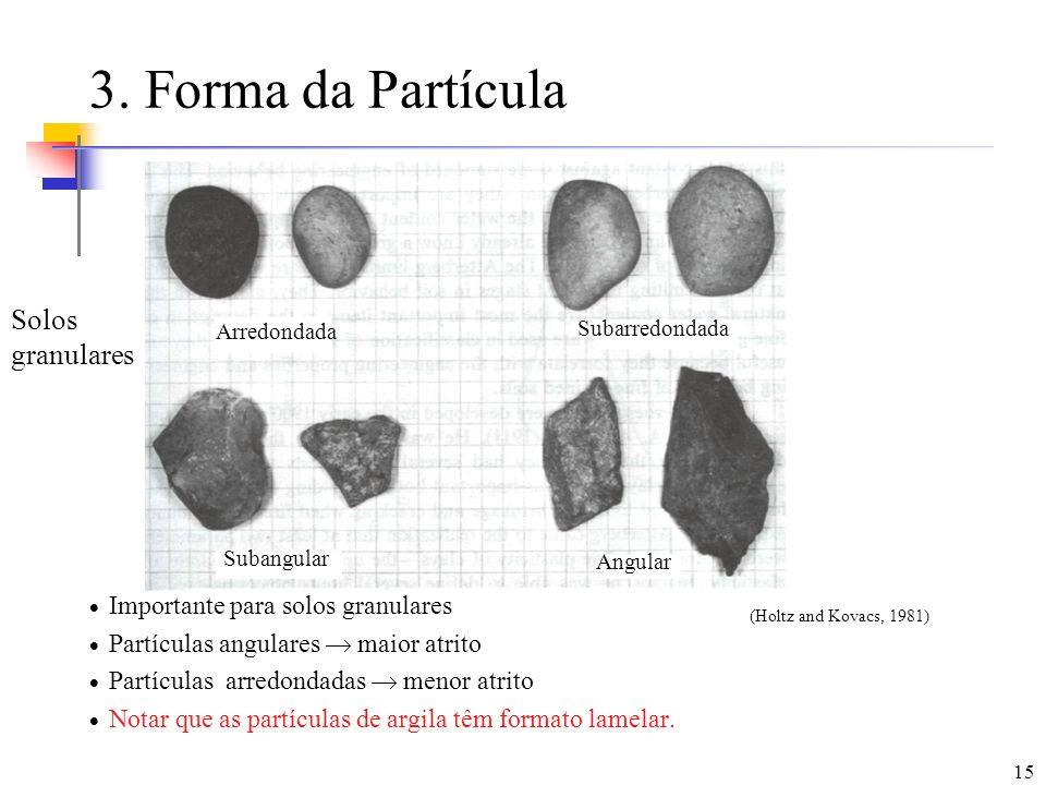 15 3. Forma da Partícula Importante para solos granulares Partículas angulares maior atrito Partículas arredondadas menor atrito Notar que as partícul