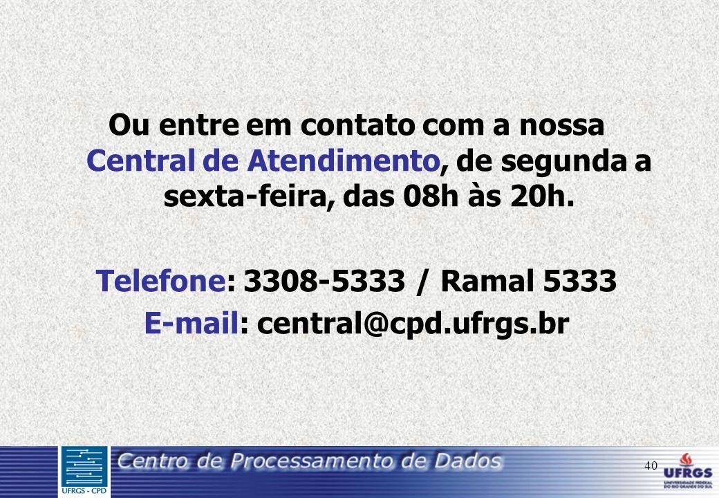 40 Ou entre em contato com a nossa Central de Atendimento, de segunda a sexta-feira, das 08h às 20h. Telefone: 3308-5333 / Ramal 5333 E-mail: central@