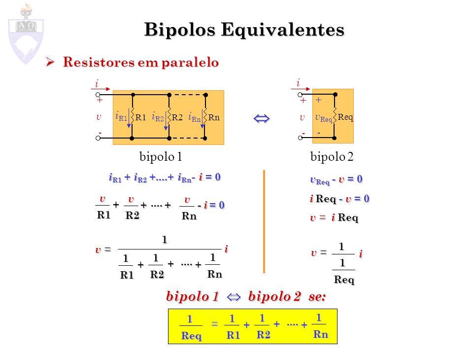 Bipolos Equivalentes Fonte de Tensão em paralelo com outro bipolo Fonte de Tensão em paralelo com outro bipolo Fonte de Corrente em série com outro bipolo Fonte de Corrente em série com outro bipolo V + - +v-+v- i bipolo V + - +v-+v- i V - v = 0 v = V para qualquer i V - v = 0 v = V para qualquer i I +v-+v- bipolo I +v-+v- i i I - i = 0 i = I para qualquer v I - i = 0 i = I para qualquer v Obs.