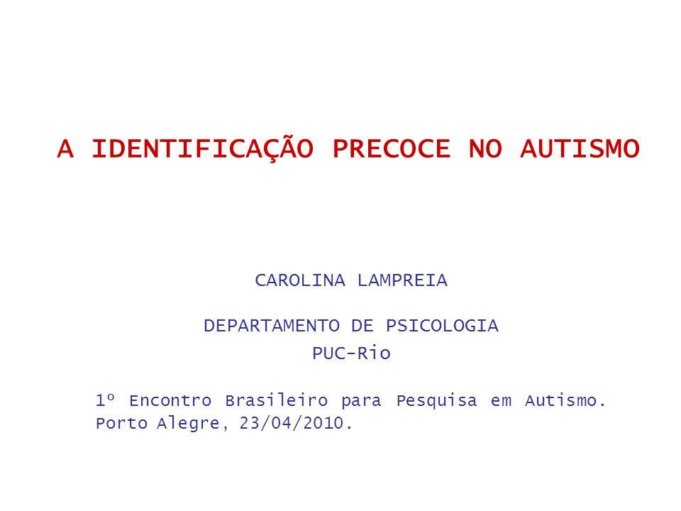 A IDENTIFICAÇÃO PRECOCE NO AUTISMO CAROLINA LAMPREIA DEPARTAMENTO DE PSICOLOGIA PUC-Rio 1º Encontro Brasileiro para Pesquisa em Autismo. Porto Alegre,
