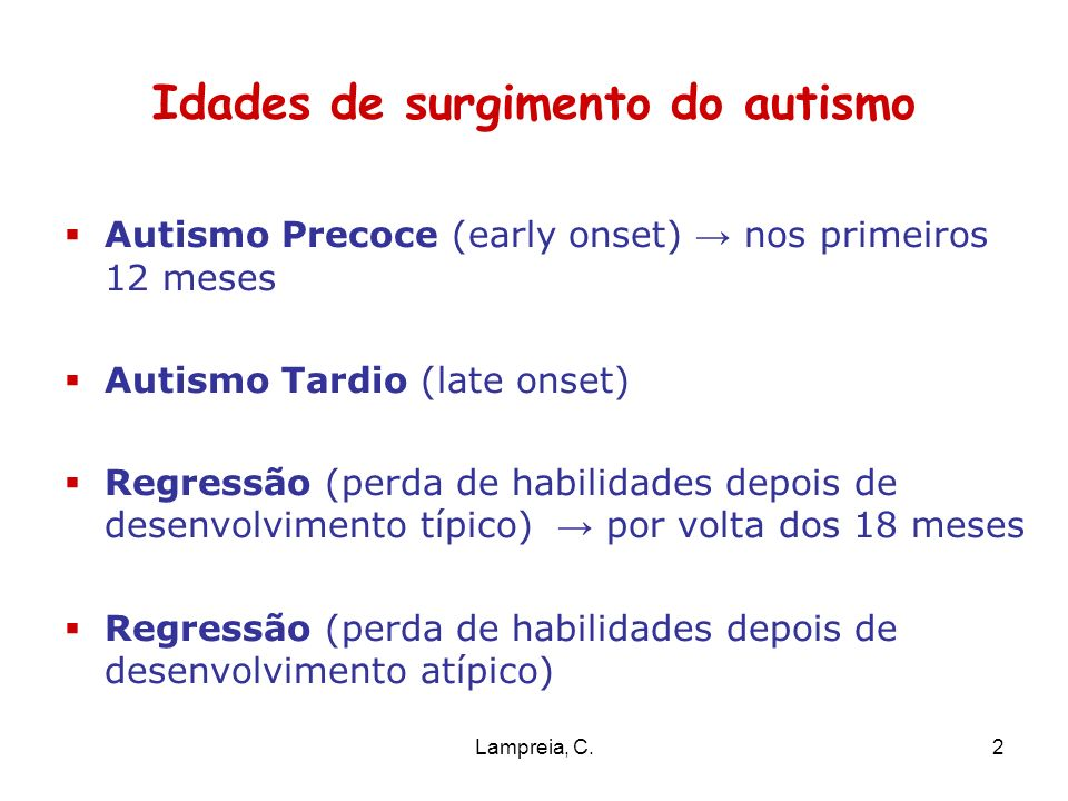 Lampreia, C.2 Idades de surgimento do autismo Autismo Precoce (early onset) nos primeiros 12 meses Autismo Tardio (late onset) Regressão (perda de hab