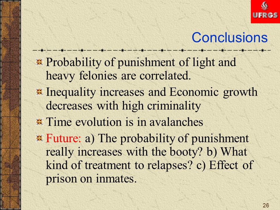 26 Conclusions Probability of punishment of light and heavy felonies are correlated. Inequality increases and Economic growth decreases with high crim