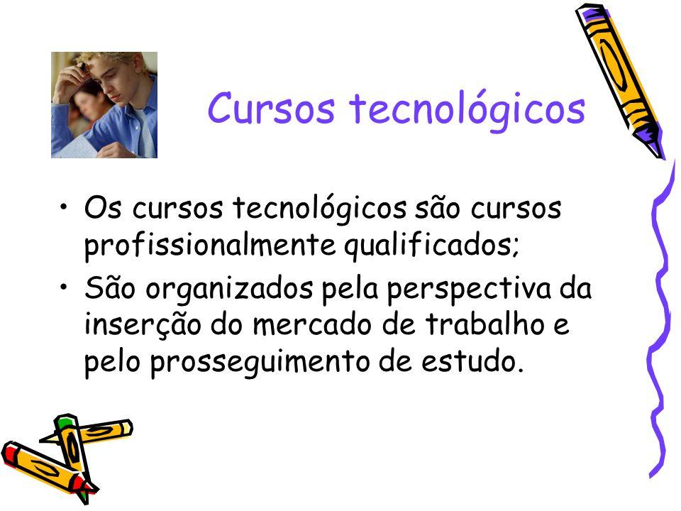 Cursos tecnológicos Os cursos tecnológicos são cursos profissionalmente qualificados; São organizados pela perspectiva da inserção do mercado de traba