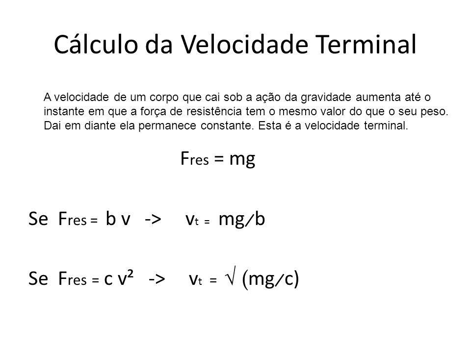 Cálculo da Velocidade Terminal F res = mg Se F res = b v -> v t = mg ̷ b Se F res = c v² -> v t = ( mg ̷ c) A velocidade de um corpo que cai sob a açã