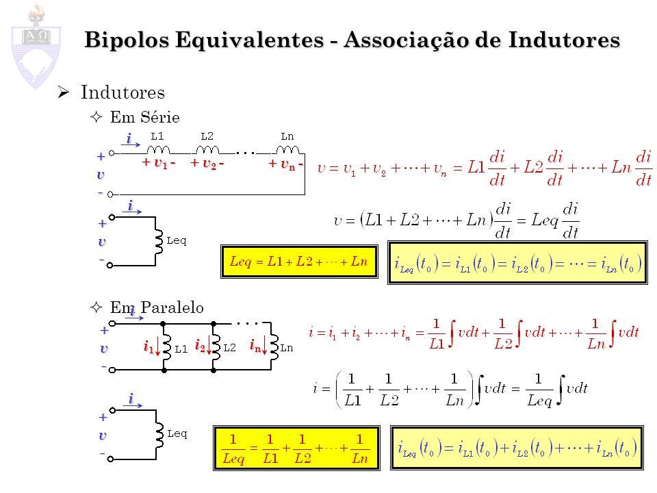 Bipolos Equivalentes - Associação de Indutores Indutores Em Série Em Paralelo + v 1 - + v 2 - + v n - i +v- i1i1i1i1 i2i2i2i2 inininin +v- i +v- i +v-