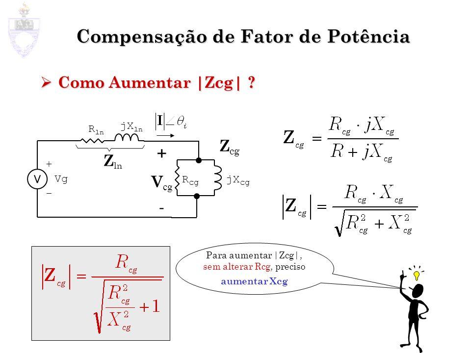 Compensação de Fator de Potência Como Aumentar |Zcg| ? Como Aumentar |Zcg| ? Z cg + - Vg jX ln R ln Z ln + V cg - jX cg R cg Para aumentar |Zcg|, sem