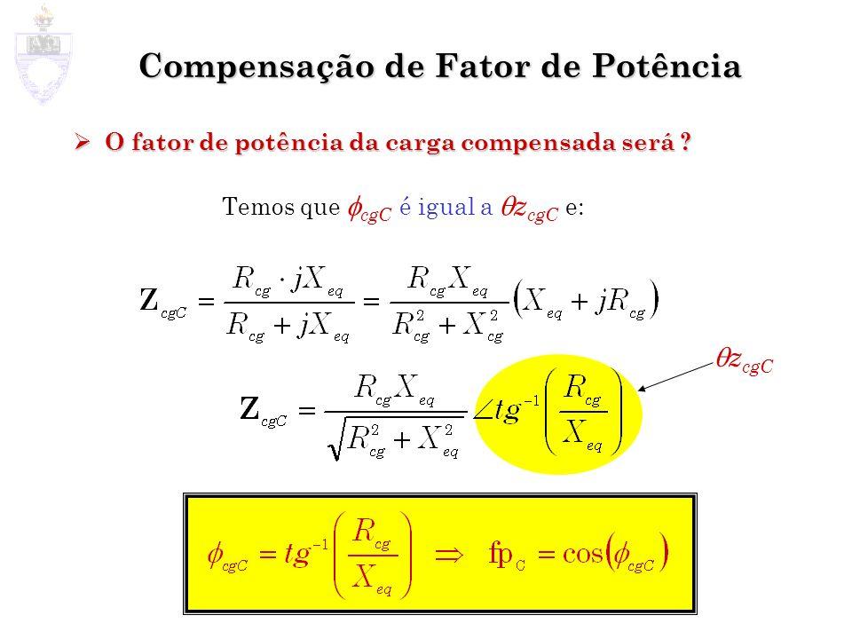 Compensação de Fator de Potência O fator de potência da carga compensada será ? O fator de potência da carga compensada será ? Temos que cgC é igual a
