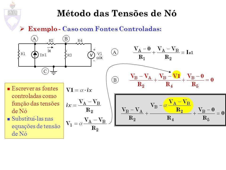 Método das Tensões de Nó Montagem Algorítmica do Sistema de Equações Montagem Algorítmica do Sistema de Equações Exemplo: Exemplo: A B C A B Fontes de tensão colaborando com corrente para o Nó Fontes de corrente colaborando com corrente para o Nó Soma das condutâncias dos ramos que ligam a fonte de tensão ao nó B Soma das condutâncias dos ramos que ligam o nó A aos demais Nós Soma das condutâncias dos ramos que ligam o nó B ao nó A Soma das condutâncias dos ramos que ligam o nó B aos demais Nós Soma das condutâncias dos ramos que ligam o nó A ao nó B Obs: nesta página quando se fala em ramo está se referindo a ramo essencial