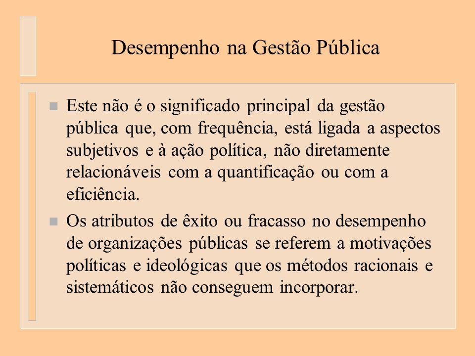 Desempenho na Gestão Pública n Este não é o significado principal da gestão pública que, com frequência, está ligada a aspectos subjetivos e à ação política, não diretamente relacionáveis com a quantificação ou com a eficiência.
