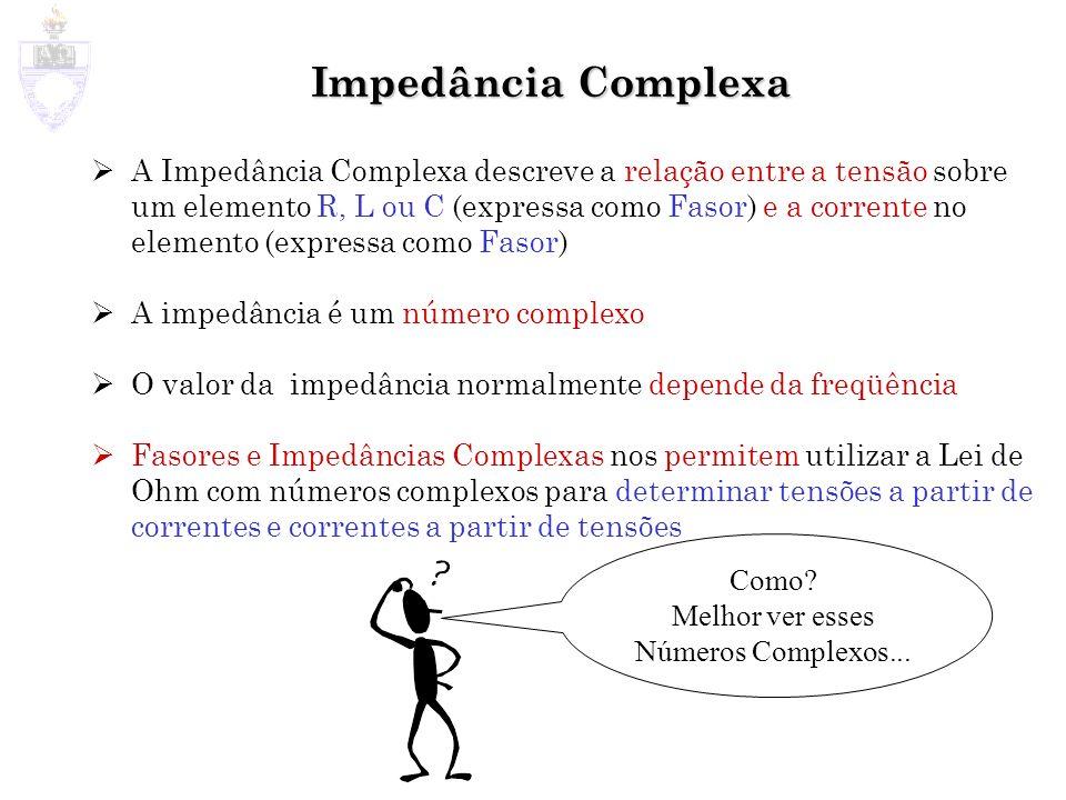 Impedância Complexa A Impedância Complexa descreve a relação entre a tensão sobre um elemento R, L ou C (expressa como Fasor) e a corrente no elemento